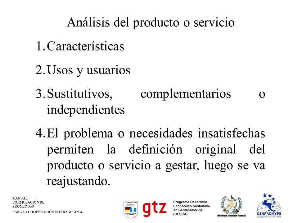 MANUAL FORMULACIÓN DE PROYECTOS PARA LA COOPERACIÓN INTERNACIONAL Análisis del producto o servicio 1.Características 2.Usos y usuarios 3.Sustitutivos,