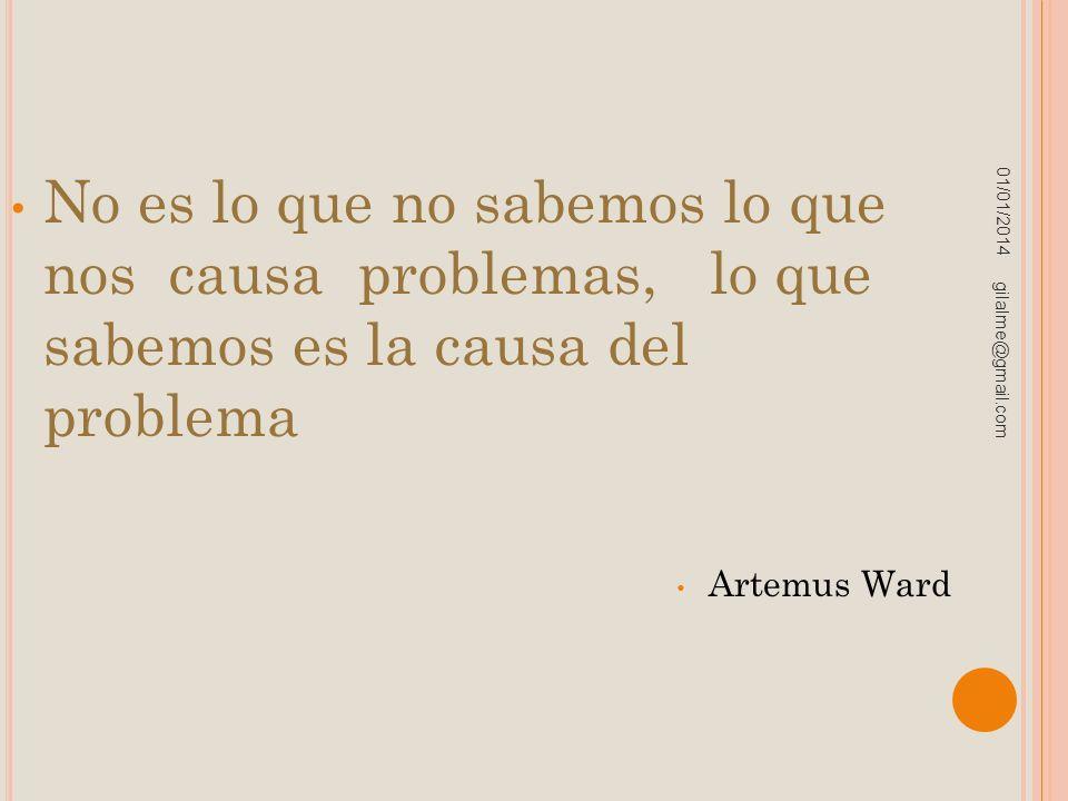 01/01/2014 gilalme@gmail.com No es lo que no sabemos lo que nos causa problemas, lo que sabemos es la causa del problema Artemus Ward