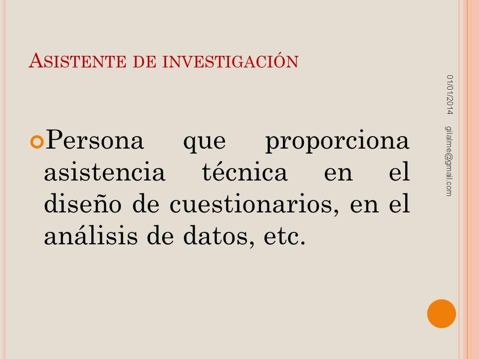 A SISTENTE DE INVESTIGACIÓN Persona que proporciona asistencia técnica en el diseño de cuestionarios, en el análisis de datos, etc. 01/01/2014 gilalme