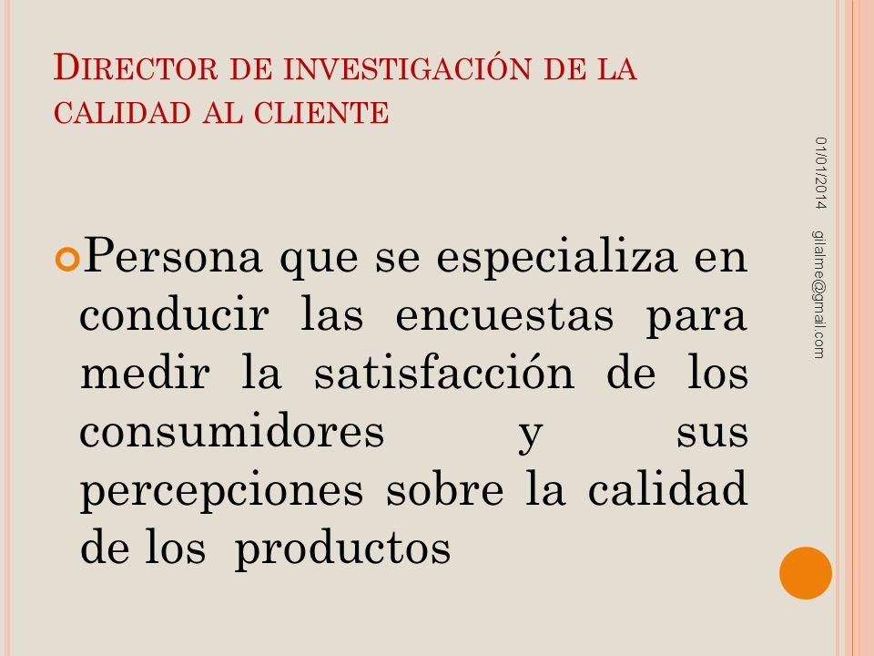 D IRECTOR DE INVESTIGACIÓN DE LA CALIDAD AL CLIENTE Persona que se especializa en conducir las encuestas para medir la satisfacción de los consumidore
