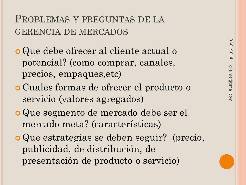 P ROBLEMAS Y PREGUNTAS DE LA GERENCIA DE MERCADOS Que debe ofrecer al cliente actual o potencial? (como comprar, canales, precios, empaques,etc) Cuale