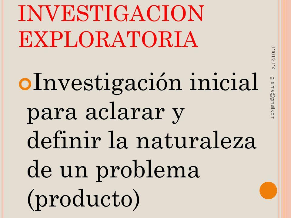 INVESTIGACION EXPLORATORIA Investigación inicial para aclarar y definir la naturaleza de un problema (producto) 01/01/2014 gilalme@gmail.com
