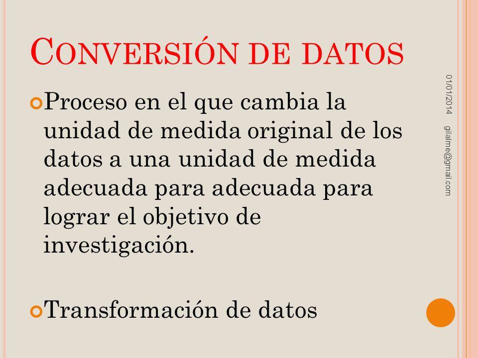 C ONVERSIÓN DE DATOS Proceso en el que cambia la unidad de medida original de los datos a una unidad de medida adecuada para adecuada para lograr el o