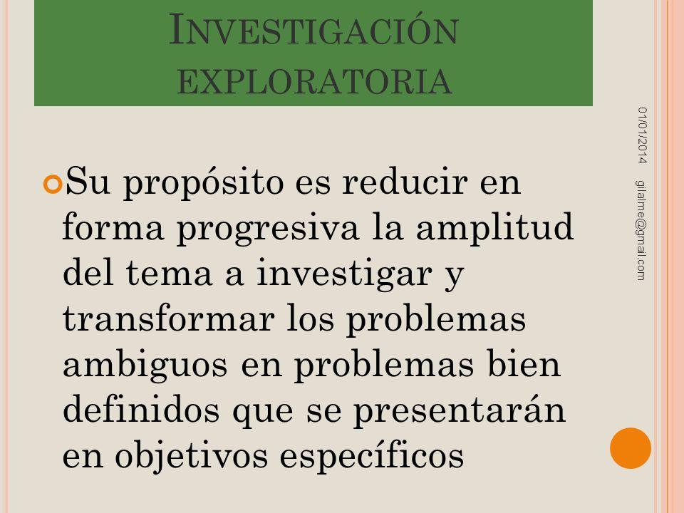 I NVESTIGACIÓN EXPLORATORIA Su propósito es reducir en forma progresiva la amplitud del tema a investigar y transformar los problemas ambiguos en prob