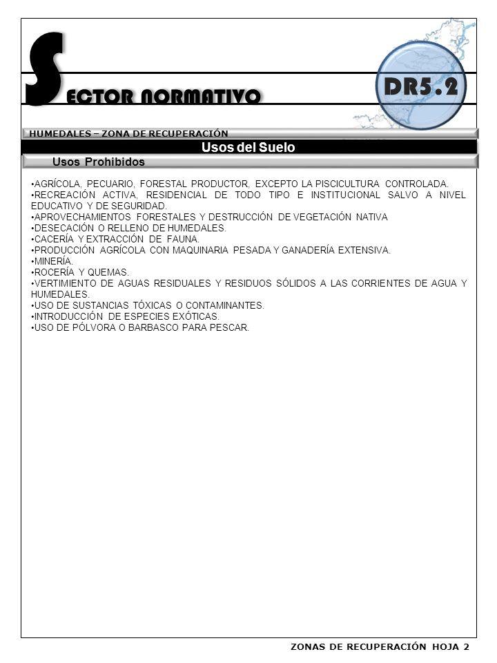 S ECTOR NORMATIVO Usos del Suelo HUMEDALES – ZONA DE RECUPERACIÓN DR5.2 AGRÍCOLA, PECUARIO, FORESTAL PRODUCTOR, EXCEPTO LA PISCICULTURA CONTROLADA.