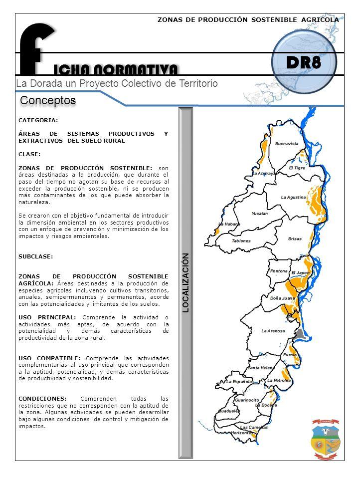 F ICHA NORMATIVA DR8 Conceptos La Dorada un Proyecto Colectivo de Territorio CATEGORIA: ÁREAS DE SISTEMAS PRODUCTIVOS Y EXTRACTIVOS DEL SUELO RURAL CLASE: ZONAS DE PRODUCCIÓN SOSTENIBLE: son áreas destinadas a la producción, que durante el paso del tiempo no agotan su base de recursos al exceder la producción sostenible, ni se producen más contaminantes de los que puede absorber la naturaleza.
