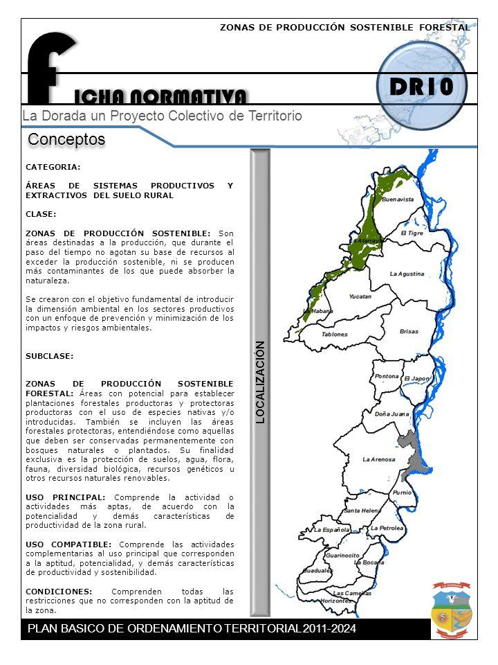 F ICHA NORMATIVA DR10 Conceptos La Dorada un Proyecto Colectivo de Territorio CATEGORIA: ÁREAS DE SISTEMAS PRODUCTIVOS Y EXTRACTIVOS DEL SUELO RURAL CLASE: ZONAS DE PRODUCCIÓN SOSTENIBLE: Son áreas destinadas a la producción, que durante el paso del tiempo no agotan su base de recursos al exceder la producción sostenible, ni se producen más contaminantes de los que puede absorber la naturaleza.