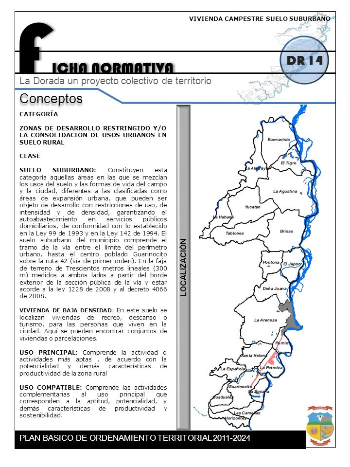 F ICHA NORMATIVA DR 14 Conceptos La Dorada un proyecto colectivo de territorio CATEGORÍA ZONAS DE DESARROLLO RESTRINGIDO Y/O LA CONSOLIDACION DE USOS URBANOS EN SUELO RURAL CLASE SUELO SUBURBANO: Constituyen esta categoría aquellas áreas en las que se mezclan los usos del suelo y las formas de vida del campo y la ciudad, diferentes a las clasificadas como áreas de expansión urbana, que pueden ser objeto de desarrollo con restricciones de uso, de intensidad y de densidad, garantizando el autoabastecimiento en servicios públicos domiciliarios, de conformidad con lo establecido en la Ley 99 de 1993 y en la Ley 142 de 1994.