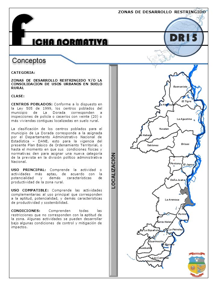 F ICHA NORMATIVA DR15 Conceptos CATEGORIA: ZONAS DE DESARROLLO RESTRINGIDO Y/O LA CONSOLIDACION DE USOS URBANOS EN SUELO RURAL CLASE: CENTROS POBLADOS: Conforme a lo dispuesto en la Ley 505 de 1999, los centros poblados del municipio de La Dorada corresponden a inspecciones de policía o caseríos con veinte (20) o más viviendas contiguas localizadas en suelo rural.
