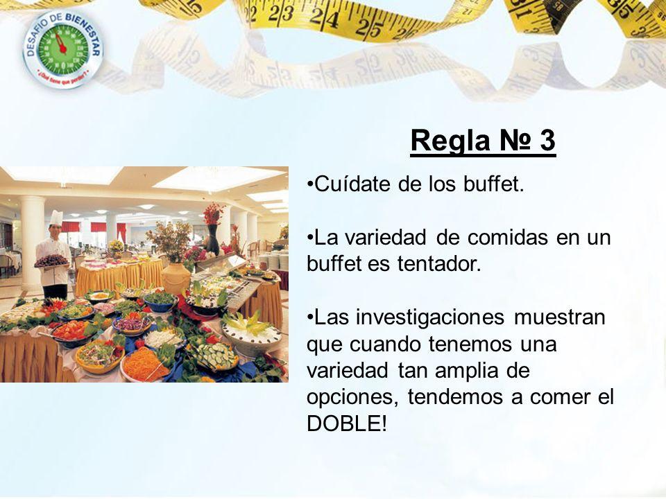 Regla 3 Cuídate de los buffet. La variedad de comidas en un buffet es tentador. Las investigaciones muestran que cuando tenemos una variedad tan ampli