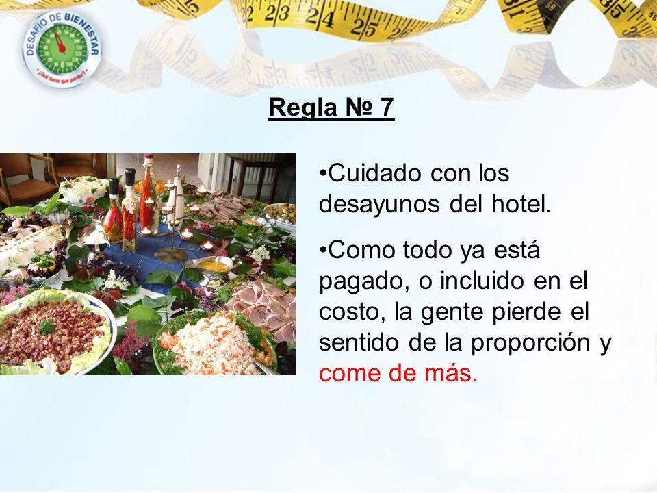 Regla 7 Cuidado con los desayunos del hotel. Como todo ya está pagado, o incluido en el costo, la gente pierde el sentido de la proporción y come de m