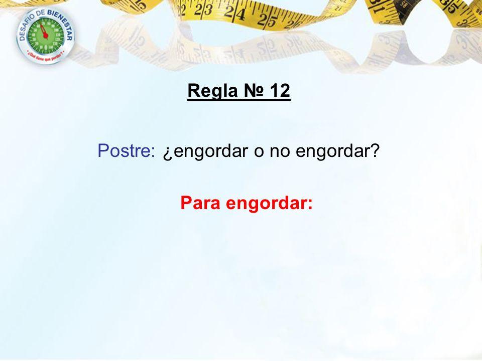 Postre: ¿engordar o no engordar? Regla 12 Para engordar: