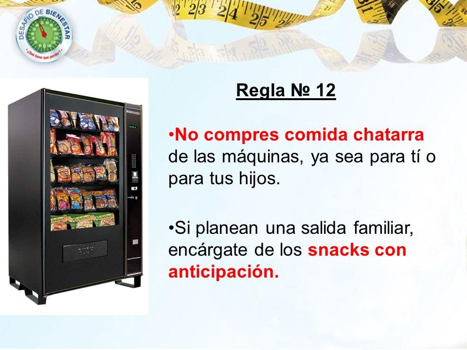 Regla 12 No compres comida chatarra de las máquinas, ya sea para tí o para tus hijos. Si planean una salida familiar, encárgate de los snacks con anti