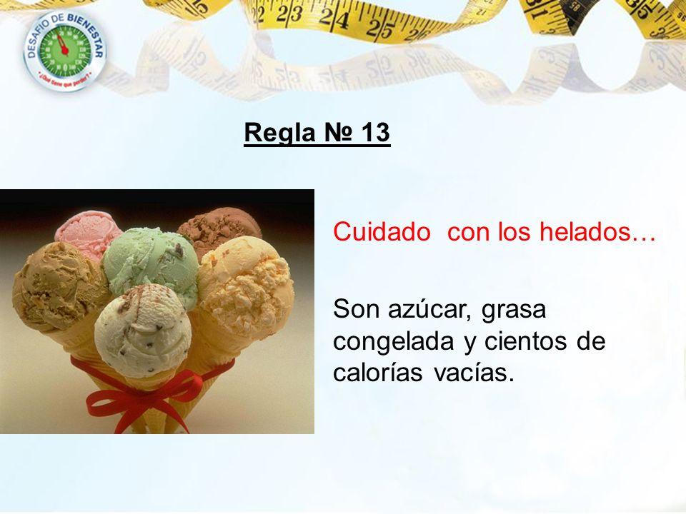 Regla 13 Cuidado con los helados… Son azúcar, grasa congelada y cientos de calorías vacías.