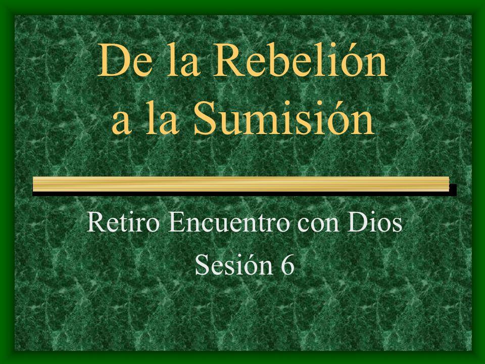 De la Rebelión a la Sumisión Retiro Encuentro con Dios Sesión 6