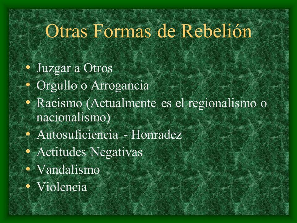 Otras Formas de Rebelión Juzgar a Otros Orgullo o Arrogancia Racismo (Actualmente es el regionalismo o nacionalismo) Autosuficiencia - Honradez Actitu