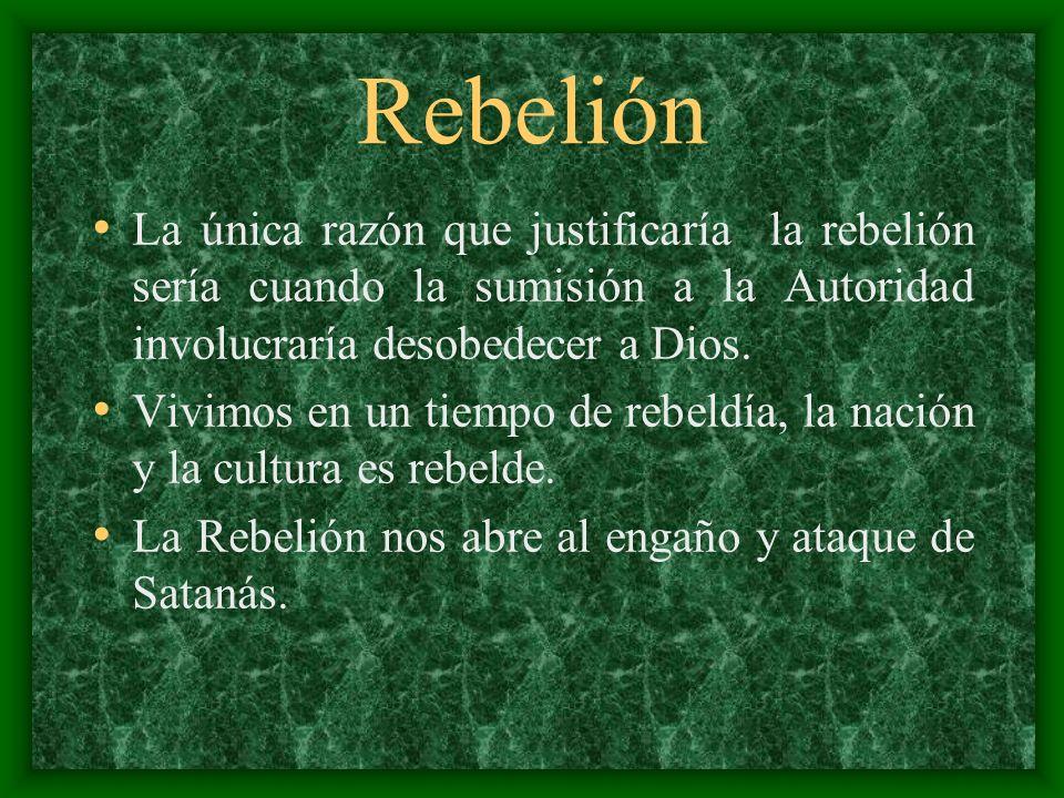 Rebelión La única razón que justificaría la rebelión sería cuando la sumisión a la Autoridad involucraría desobedecer a Dios. Vivimos en un tiempo de