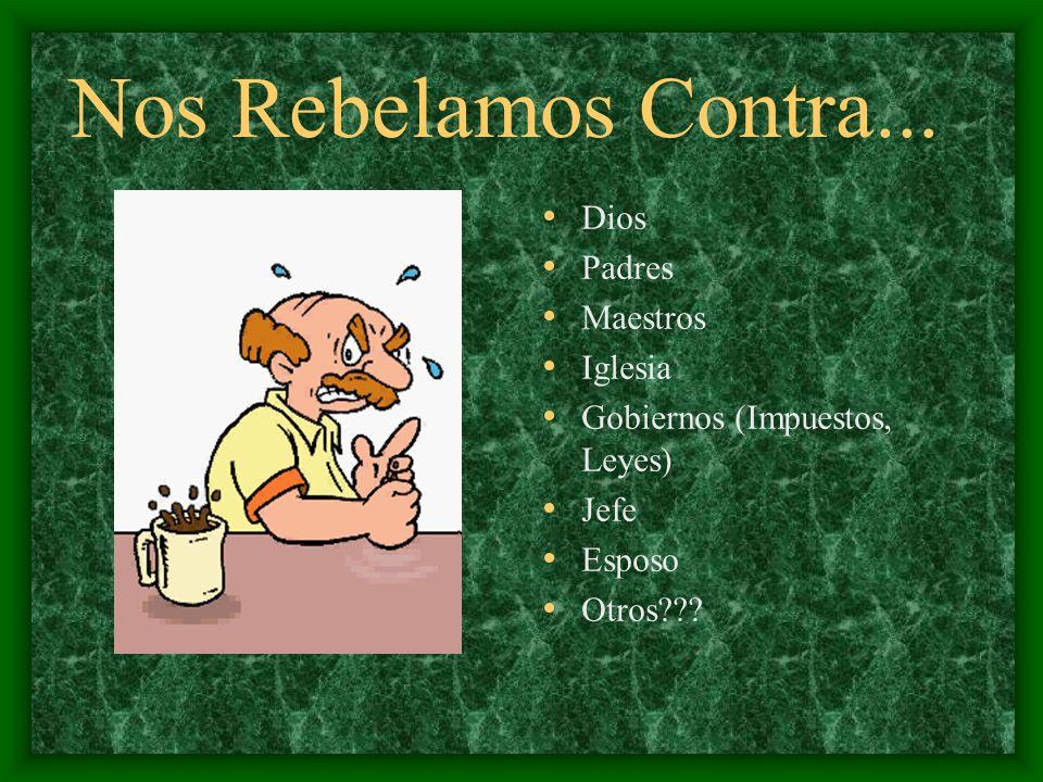 Nos Rebelamos Contra... Dios Padres Maestros Iglesia Gobiernos (Impuestos, Leyes) Jefe Esposo Otros???