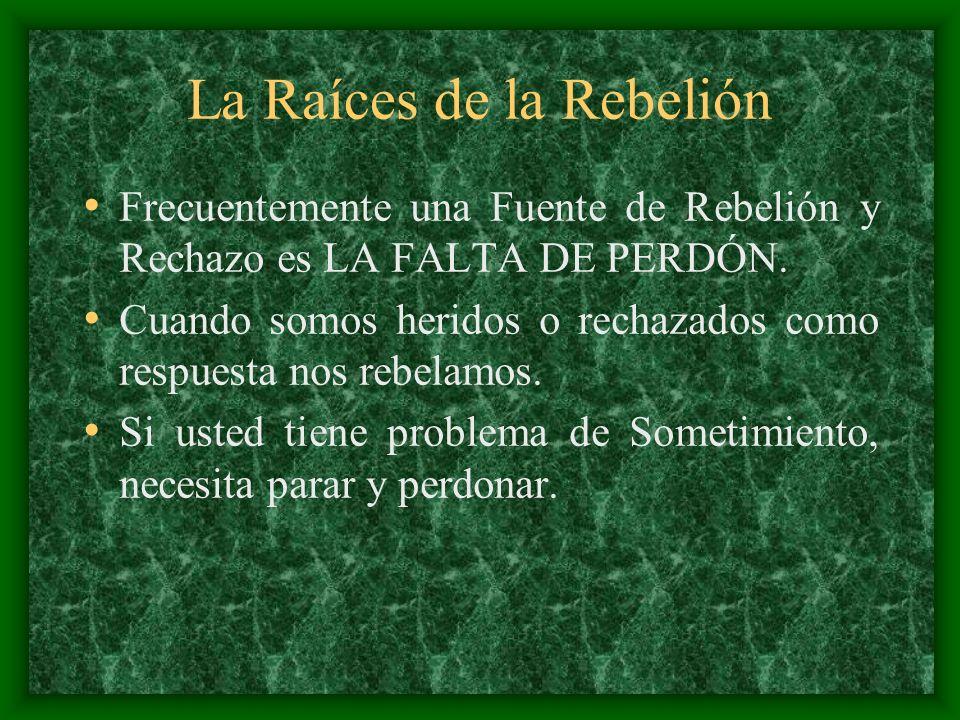 La Raíces de la Rebelión Frecuentemente una Fuente de Rebelión y Rechazo es LA FALTA DE PERDÓN. Cuando somos heridos o rechazados como respuesta nos r