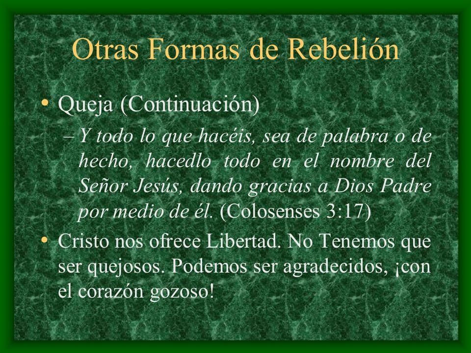 Otras Formas de Rebelión Queja (Continuación) –Y todo lo que hacéis, sea de palabra o de hecho, hacedlo todo en el nombre del Señor Jesús, dando graci