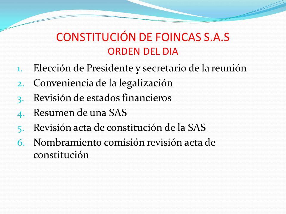 CONSTITUCIÓN DE FOINCAS S.A.S ORDEN DEL DIA 1. Elección de Presidente y secretario de la reunión 2. Conveniencia de la legalización 3. Revisión de est