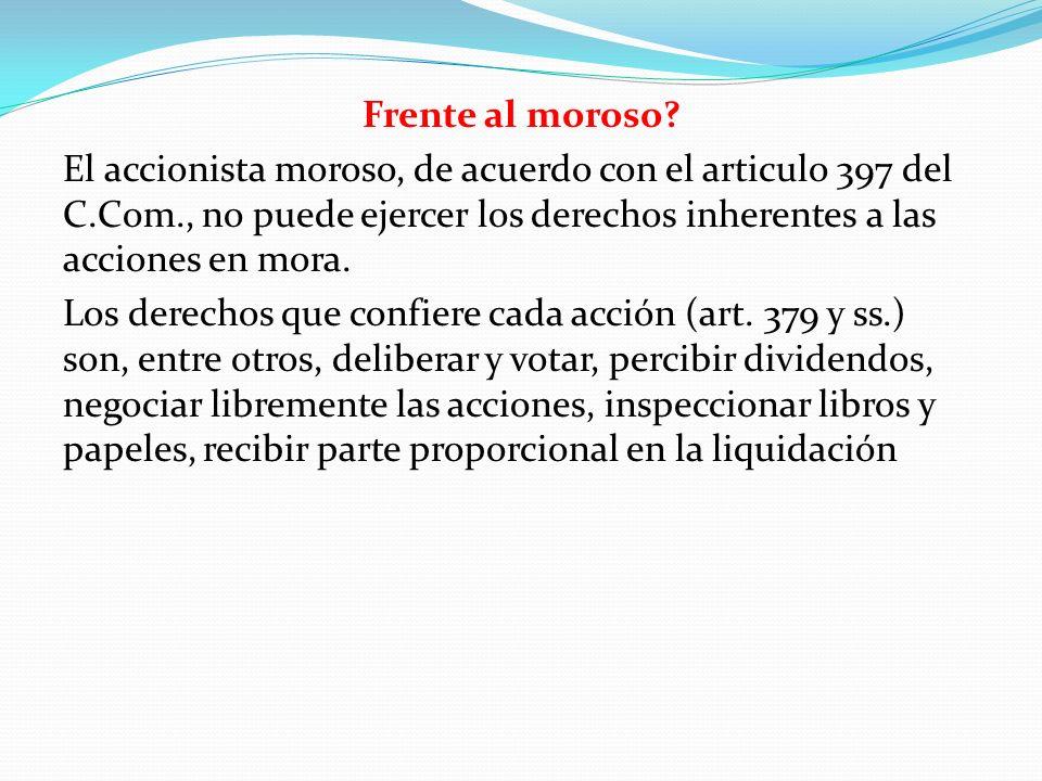 Frente al moroso? El accionista moroso, de acuerdo con el articulo 397 del C.Com., no puede ejercer los derechos inherentes a las acciones en mora. Lo