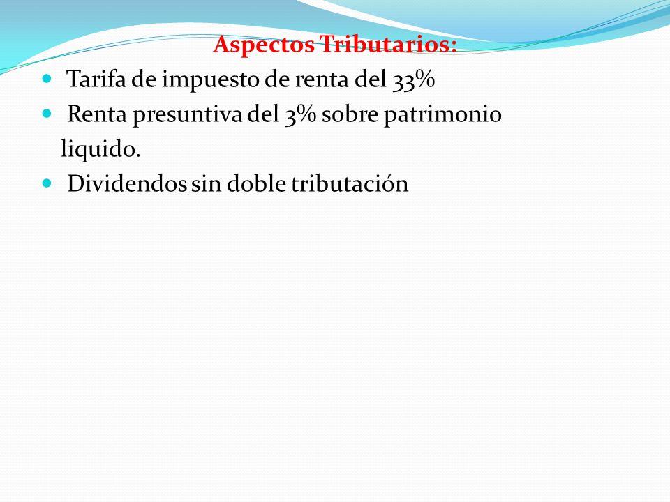 Aspectos Tributarios: Tarifa de impuesto de renta del 33% Renta presuntiva del 3% sobre patrimonio liquido. Dividendos sin doble tributación