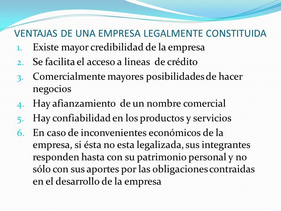VENTAJAS DE UNA EMPRESA LEGALMENTE CONSTITUIDA 1. Existe mayor credibilidad de la empresa 2. Se facilita el acceso a lineas de crédito 3. Comercialmen