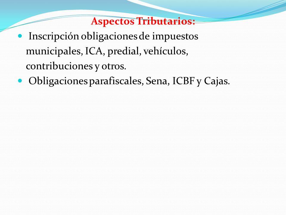 Aspectos Tributarios: Inscripción obligaciones de impuestos municipales, ICA, predial, vehículos, contribuciones y otros. Obligaciones parafiscales, S