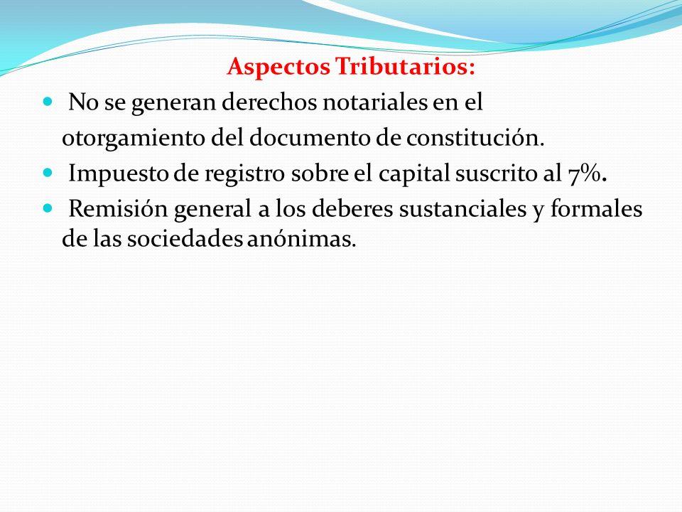 Aspectos Tributarios: No se generan derechos notariales en el otorgamiento del documento de constitución. Impuesto de registro sobre el capital suscri