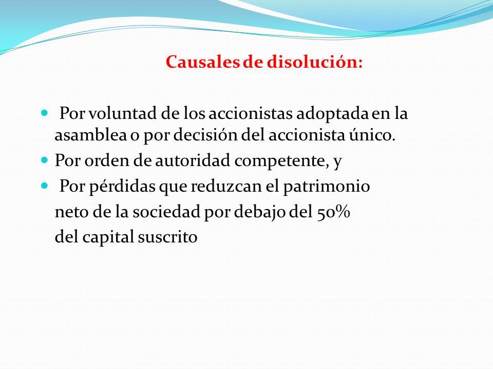 Causales de disolución: Por voluntad de los accionistas adoptada en la asamblea o por decisión del accionista único. Por orden de autoridad competente