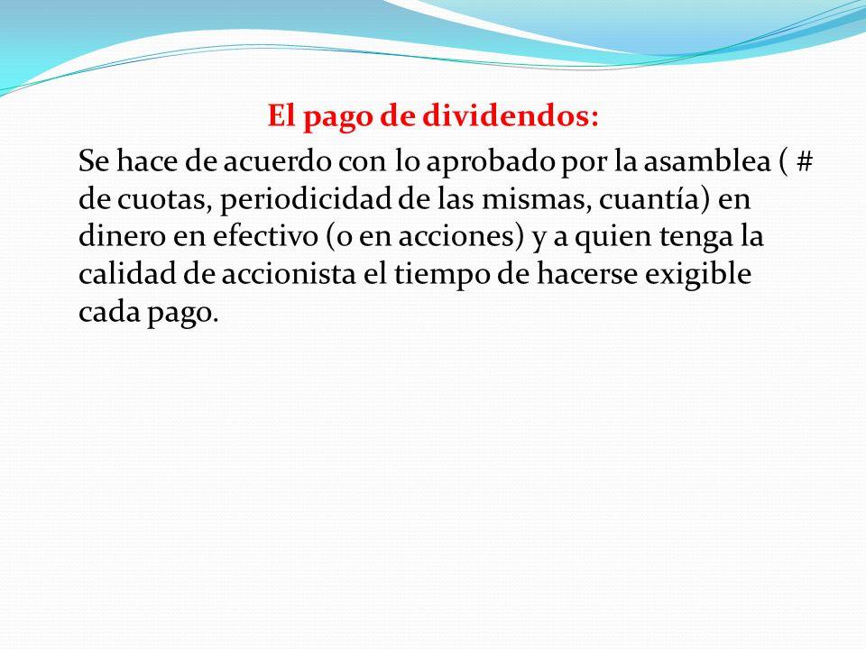 El pago de dividendos: Se hace de acuerdo con lo aprobado por la asamblea ( # de cuotas, periodicidad de las mismas, cuantía) en dinero en efectivo (o
