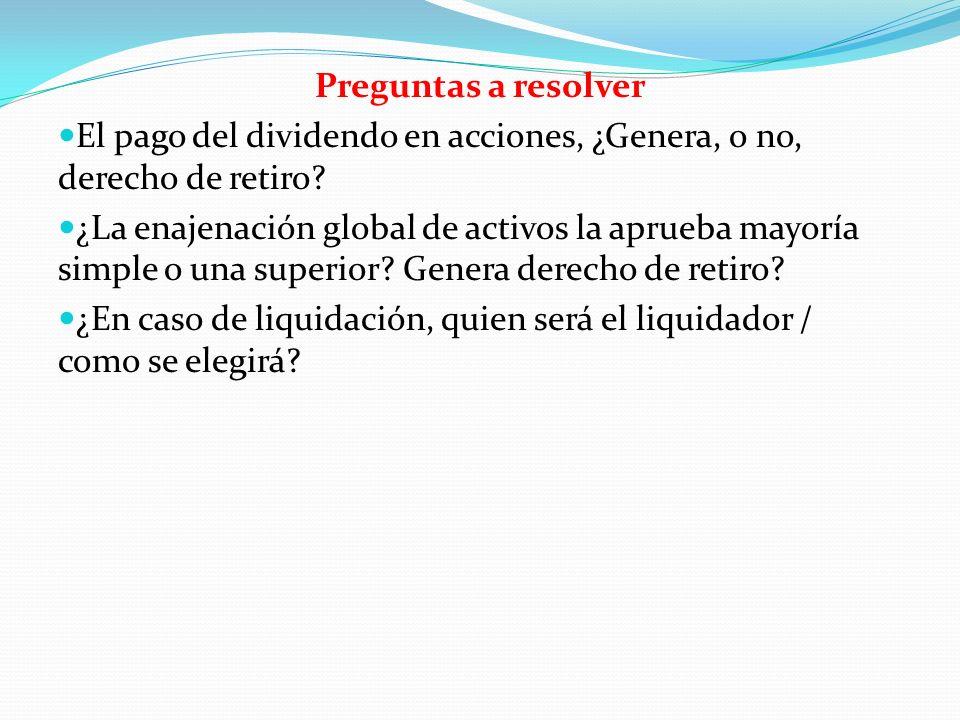 Preguntas a resolver El pago del dividendo en acciones, ¿Genera, o no, derecho de retiro? ¿La enajenación global de activos la aprueba mayoría simple
