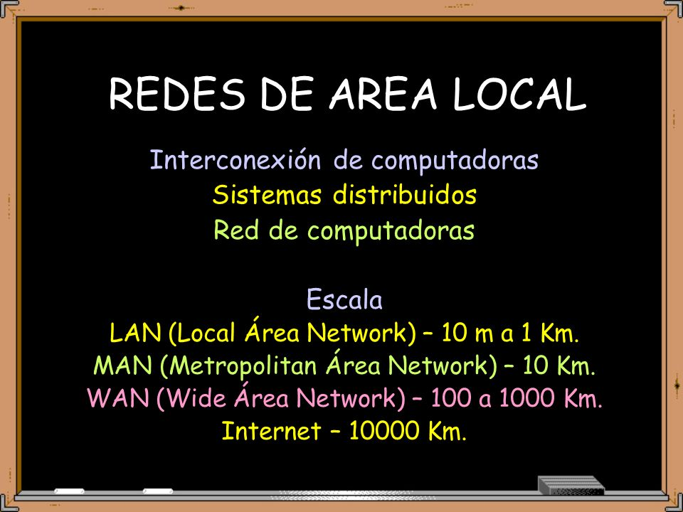 REDES DE AREA LOCAL Interconexión de computadoras Sistemas distribuidos Red de computadoras Escala LAN (Local Área Network) – 10 m a 1 Km.