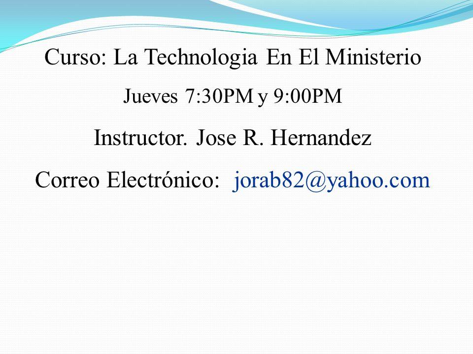 Curso: La Technologia En El Ministerio Jueves 7:30PM y 9:00PM Instructor. Jose R. Hernandez Correo Electrónico: jorab82@yahoo.com