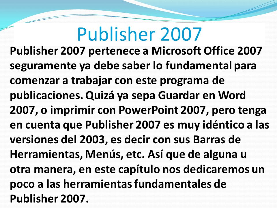 Publisher 2007 Publisher 2007 pertenece a Microsoft Office 2007 seguramente ya debe saber lo fundamental para comenzar a trabajar con este programa de