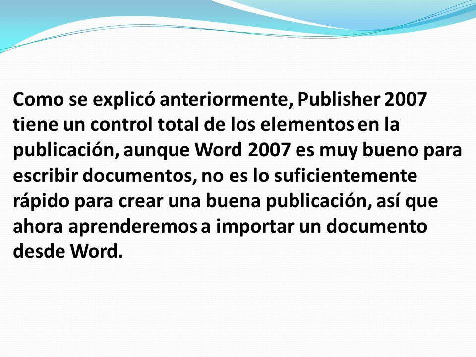 Como se explicó anteriormente, Publisher 2007 tiene un control total de los elementos en la publicación, aunque Word 2007 es muy bueno para escribir d