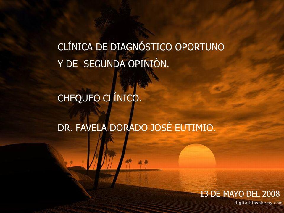 CLÍNICA DE DIAGNÓSTICO OPORTUNO Y DE SEGUNDA OPINIÒN. CHEQUEO CLÍNICO. DR. FAVELA DORADO JOSÈ EUTIMIO. 13 DE MAYO DEL 2008