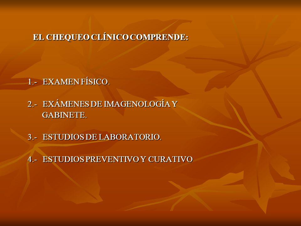 EL CHEQUEO CLÍNICO COMPRENDE: EL CHEQUEO CLÍNICO COMPRENDE: 1.- EXAMEN FÍSICO. 1.- EXAMEN FÍSICO. 2.- EXÁMENES DE IMAGENOLOGÍA Y 2.- EXÁMENES DE IMAGE