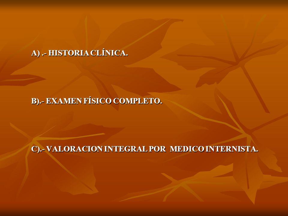 A).- HISTORIA CLÍNICA. B).- EXAMEN FÍSICO COMPLETO. C).- VALORACION INTEGRAL POR MEDICO INTERNISTA.