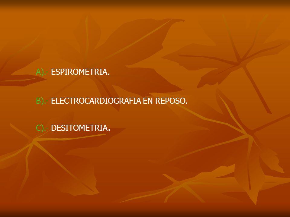 A).- ESPIROMETRIA. B).- ELECTROCARDIOGRAFIA EN REPOSO. C).- DESITOMETRIA.