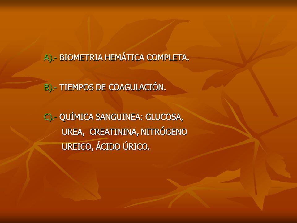 A).- BIOMETRIA HEMÁTICA COMPLETA. B).- TIEMPOS DE COAGULACIÓN. C).- QUÍMICA SANGUINEA: GLUCOSA, UREA, CREATININA, NITRÓGENO UREA, CREATININA, NITRÓGEN