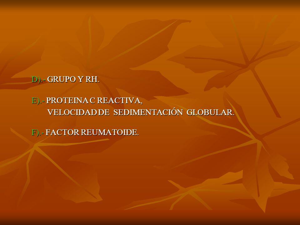 D).- GRUPO Y RH. E).- PROTEINA C REACTIVA, D).- GRUPO Y RH. E).- PROTEINA C REACTIVA, VELOCIDAD DE SEDIMENTACIÓN GLOBULAR. F).- FACTOR REUMATOIDE. VEL