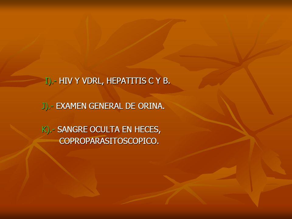 I).- HIV Y VDRL, HEPATITIS C Y B. I).- HIV Y VDRL, HEPATITIS C Y B. J).- EXAMEN GENERAL DE ORINA. J).- EXAMEN GENERAL DE ORINA. K).- SANGRE OCULTA EN