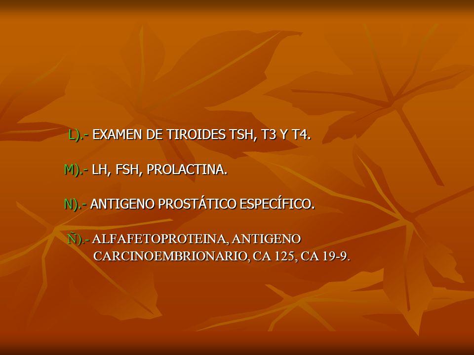 L).- EXAMEN DE TIROIDES TSH, T3 Y T4. L).- EXAMEN DE TIROIDES TSH, T3 Y T4. M).- LH, FSH, PROLACTINA. M).- LH, FSH, PROLACTINA. N).- ANTIGENO PROSTÁTI