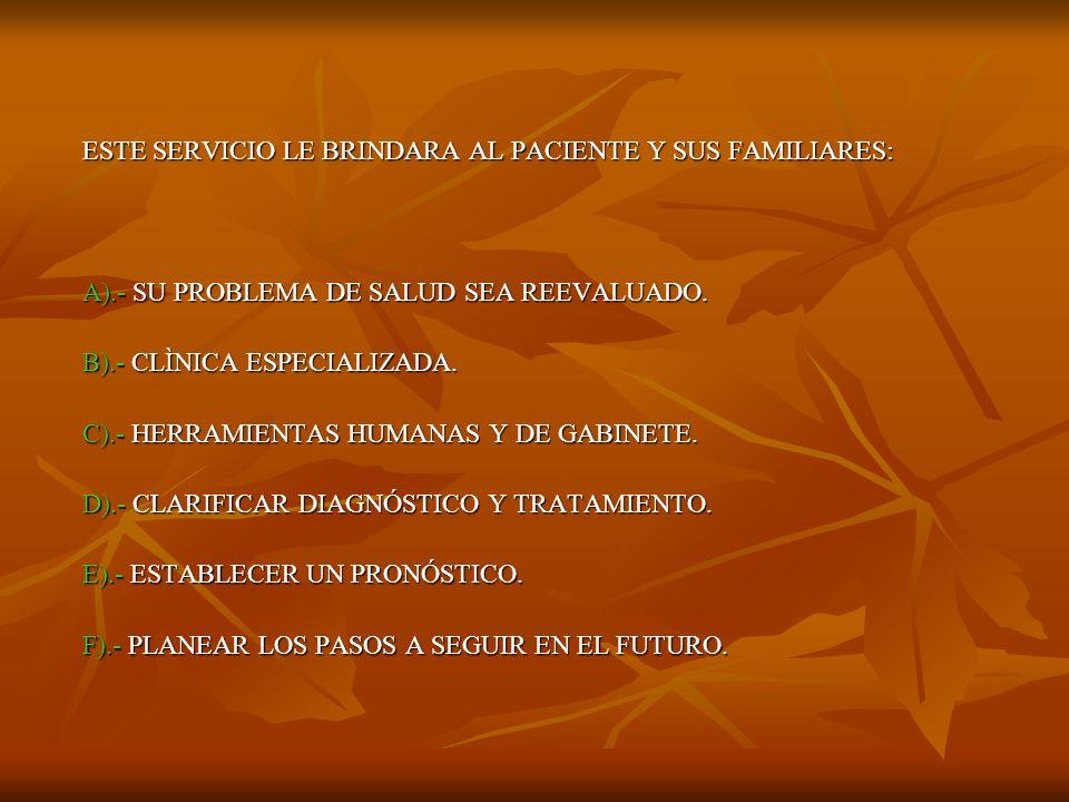 ESTE SERVICIO LE BRINDARA AL PACIENTE Y SUS FAMILIARES: A).- SU PROBLEMA DE SALUD SEA REEVALUADO. B).- CLÌNICA ESPECIALIZADA. C).- HERRAMIENTAS HUMANA