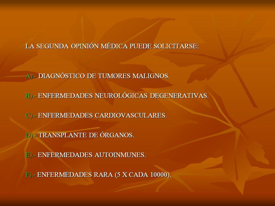 LA SEGUNDA OPINIÓN MÉDICA PUEDE SOLICITARSE: A).- DIAGNÓSTICO DE TUMORES MALIGNOS. B).- ENFERMEDADES NEUROLÓGICAS DEGENERATIVAS. C).- ENFERMEDADES CAR