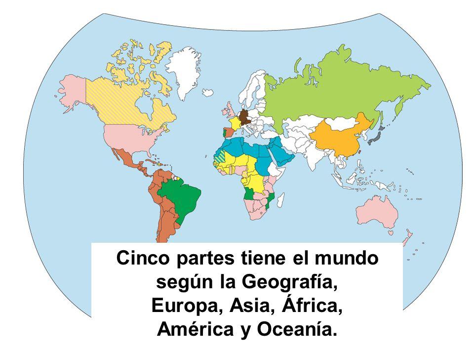 Cinco partes tiene el mundo según la Geografía, Europa, Asia, África, América y Oceanía.