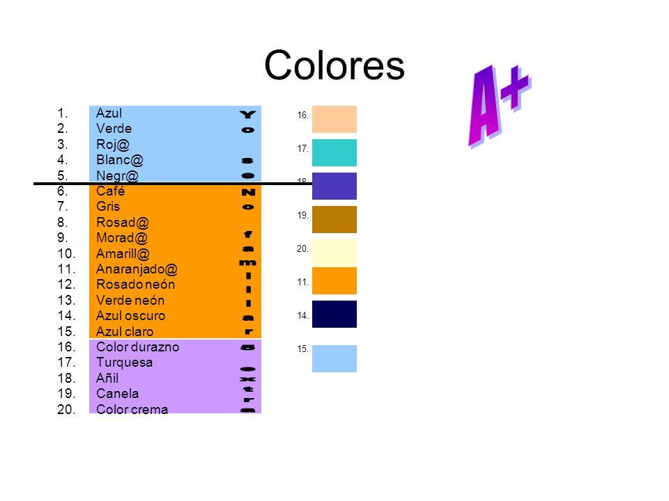 Colores 1.Azul 2.Verde 3.Roj@ 4.Blanc@ 5.Negr@ 6.Café 7.Gris 8.Rosad@ 9.Morad@ 10.Amarill@ 11.Anaranjado@ 12.Rosado neón 13.Verde neón 14.Azul oscuro 15.Azul claro 16.Color durazno 17.Turquesa 18.Añil 19.Canela 20.Color crema 16.