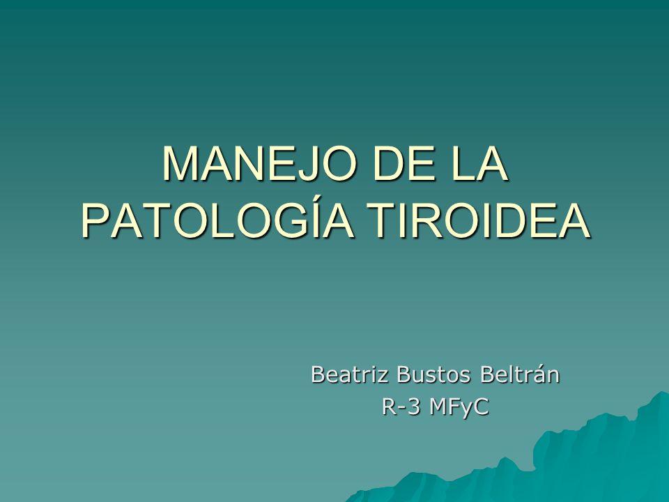 MANEJO DE LA PATOLOGÍA TIROIDEA Beatriz Bustos Beltrán R-3 MFyC